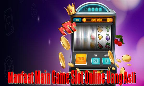 Manfaat-Main-Game-Slot-Online-Uang-Asli